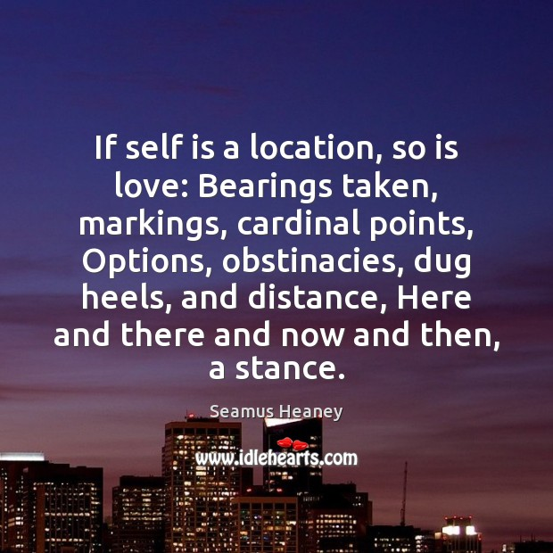 If self is a location, so is love: Bearings taken, markings, cardinal Seamus Heaney Picture Quote