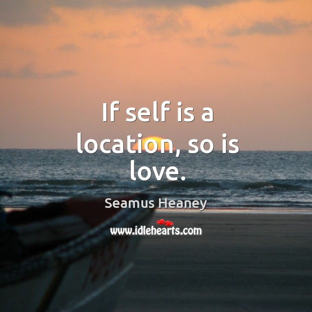 If self is a location, so is love. Seamus Heaney Picture Quote