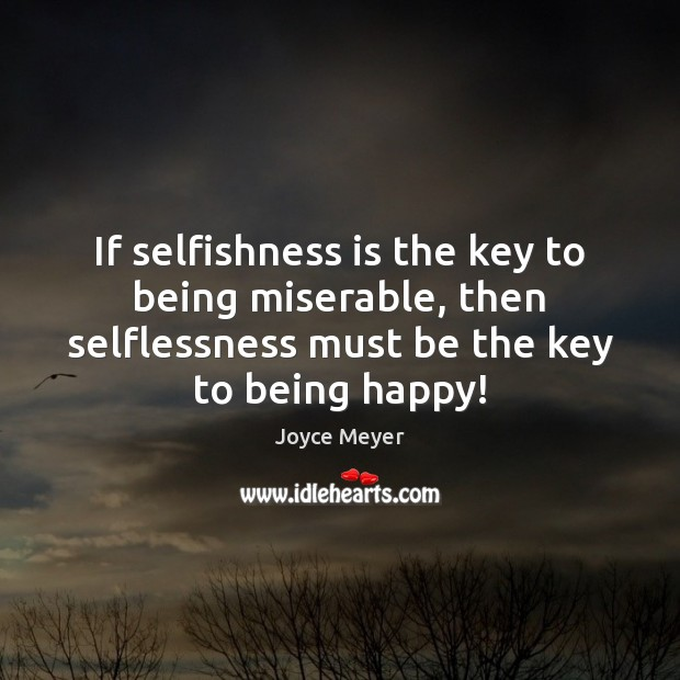 Image, If selfishness is the key to being miserable, then selflessness must be