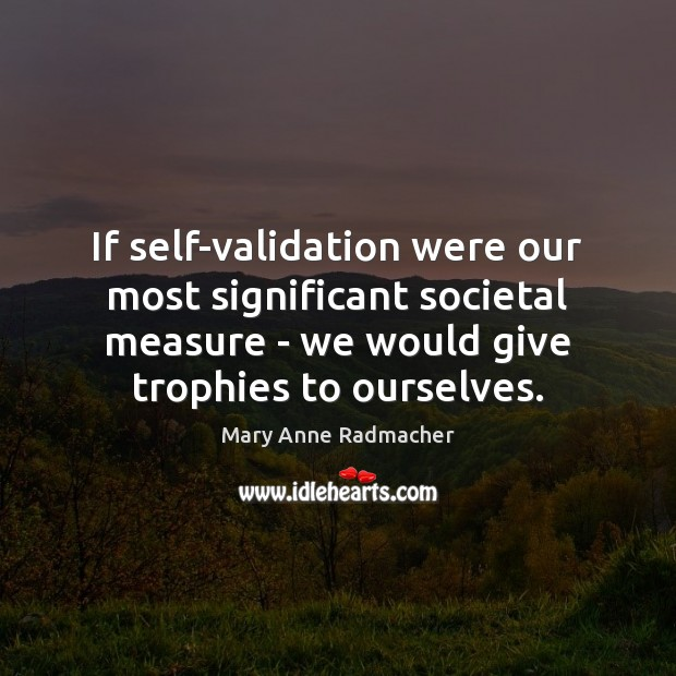 If self-validation were our most significant societal measure – we would give Image