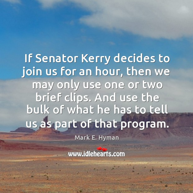 If senator kerry decides to join us for an hour, then we may only use one or two brief clips. Mark E. Hyman Picture Quote