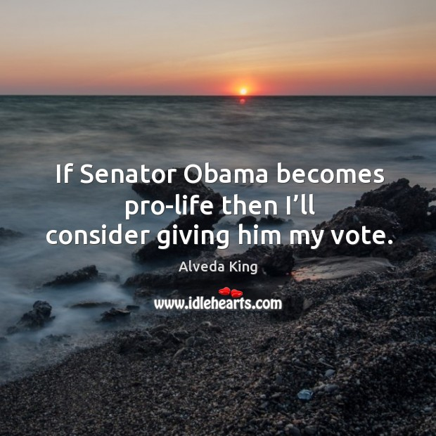 If senator obama becomes pro-life then I'll consider giving him my vote. Alveda King Picture Quote