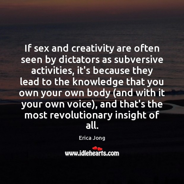 If sex and creativity are often seen by dictators as subversive activities, Erica Jong Picture Quote