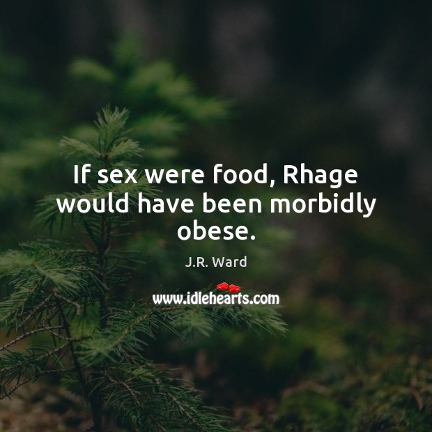 Image, If sex were food, Rhage would have been morbidly obese.