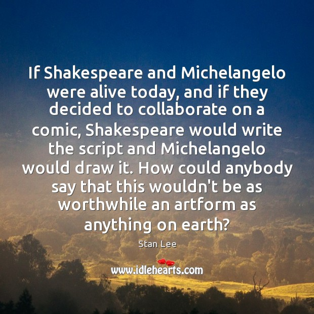 If Shakespeare and Michelangelo were alive today, and if they decided to Stan Lee Picture Quote