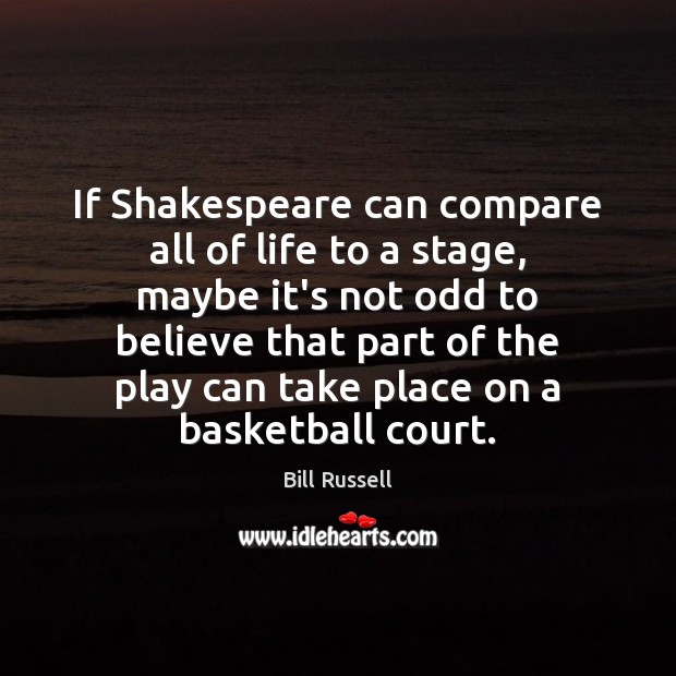 Image, If Shakespeare can compare all of life to a stage, maybe it's