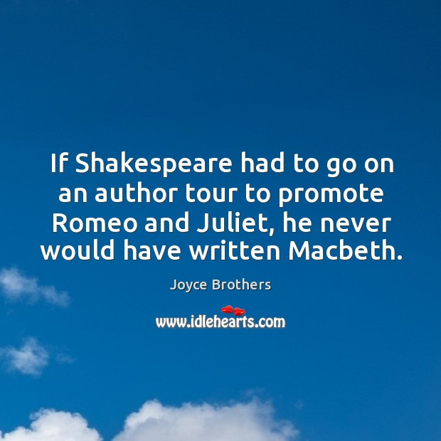 If shakespeare had to go on an author tour to promote romeo and juliet, he never would have written macbeth. Joyce Brothers Picture Quote
