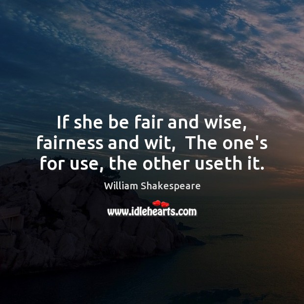 Image, If she be fair and wise, fairness and wit,  The one's for use, the other useth it.