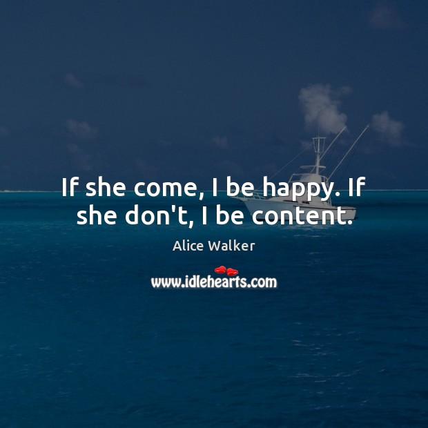 Image, If she come, I be happy. If she don't, I be content.