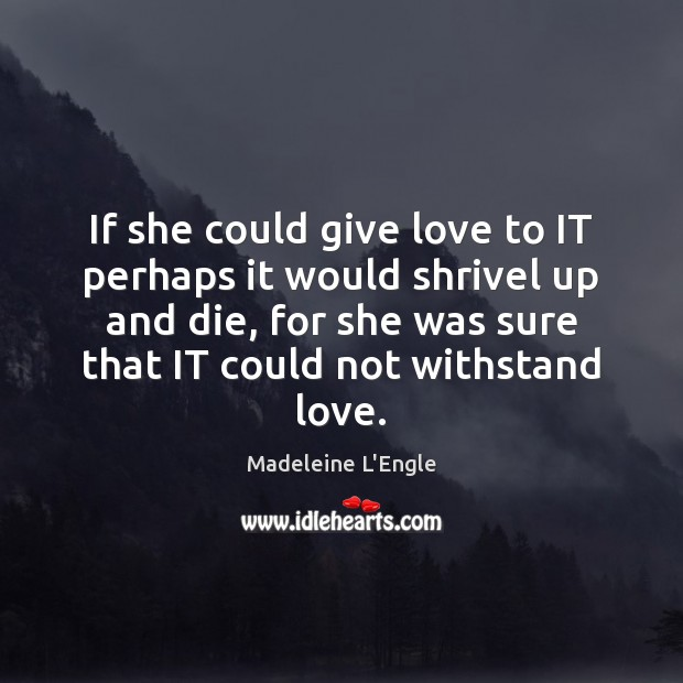 Image, If she could give love to IT perhaps it would shrivel up