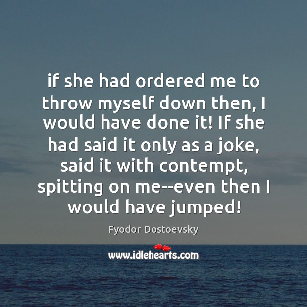 If she had ordered me to throw myself down then, I would Fyodor Dostoevsky Picture Quote