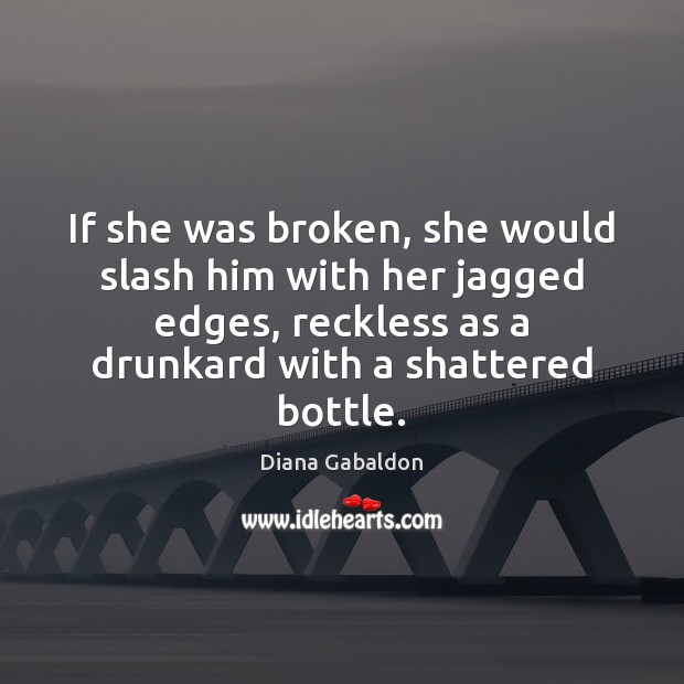 Image, If she was broken, she would slash him with her jagged edges,