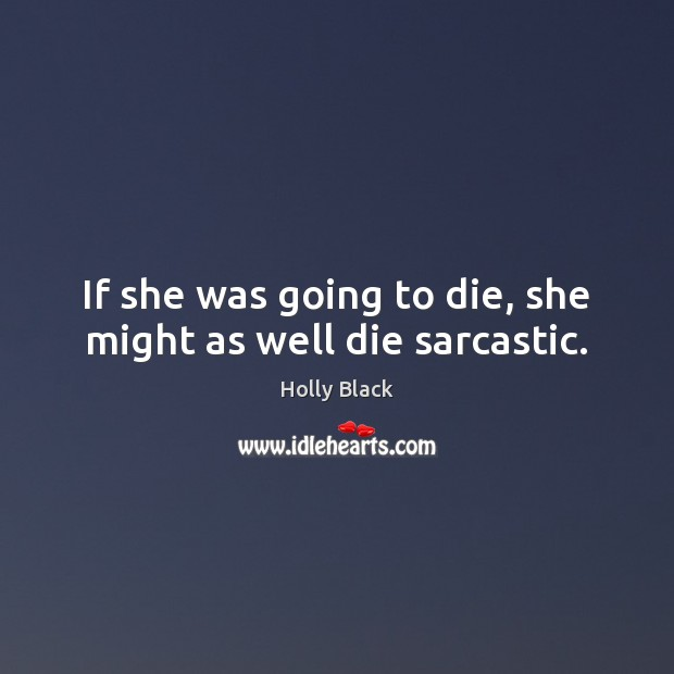 If she was going to die, she might as well die sarcastic. Sarcastic Quotes Image