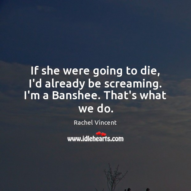 If she were going to die, I'd already be screaming. I'm a Banshee. That's what we do. Rachel Vincent Picture Quote