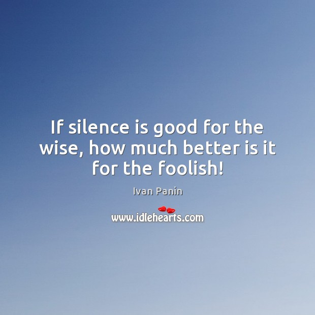 Image, If silence is good for the wise, how much better is it for the foolish!