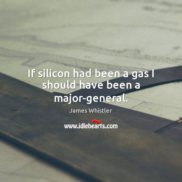 If silicon had been a gas I should have been a major-general. Image