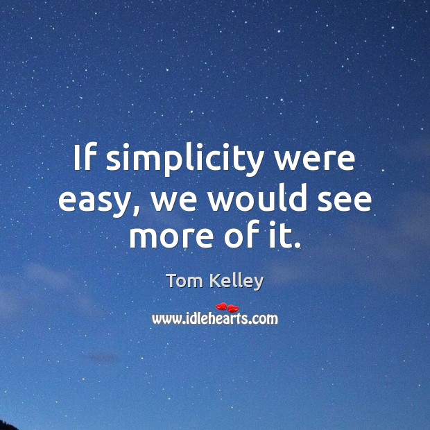 If simplicity were easy, we would see more of it. Image
