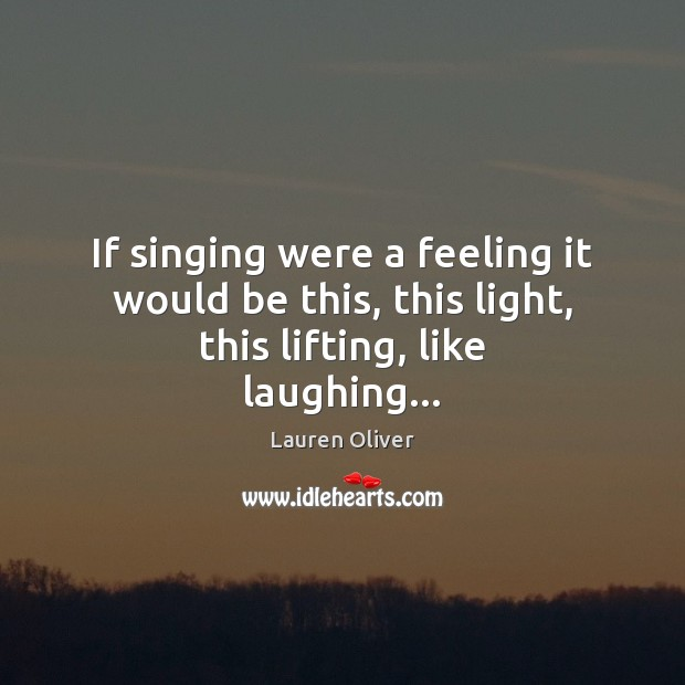 If singing were a feeling it would be this, this light, this lifting, like laughing… Lauren Oliver Picture Quote