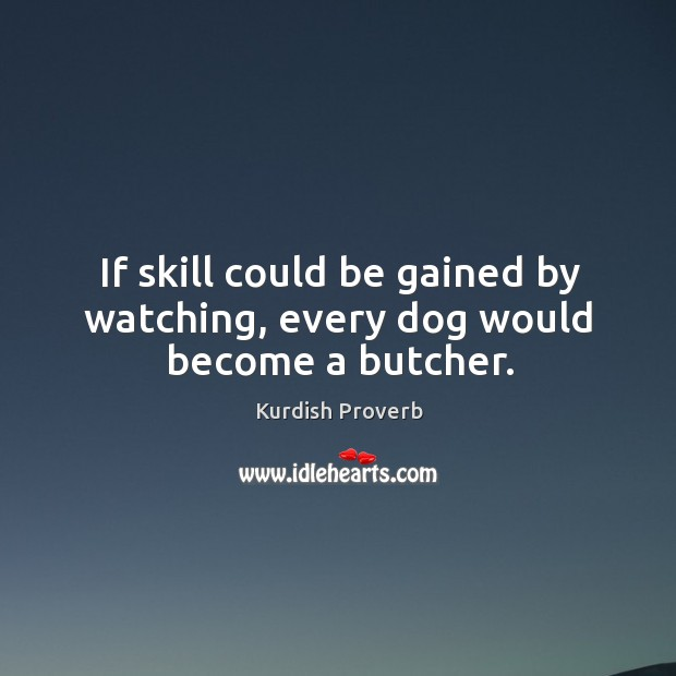Image, If skill could be gained by watching, every dog would become a butcher.