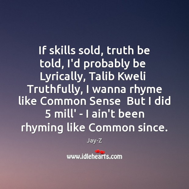Image, If skills sold, truth be told, I'd probably be  Lyrically, Talib Kweli