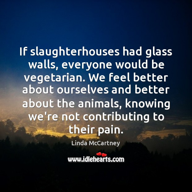 If slaughterhouses had glass walls, everyone would be vegetarian. We feel better Image