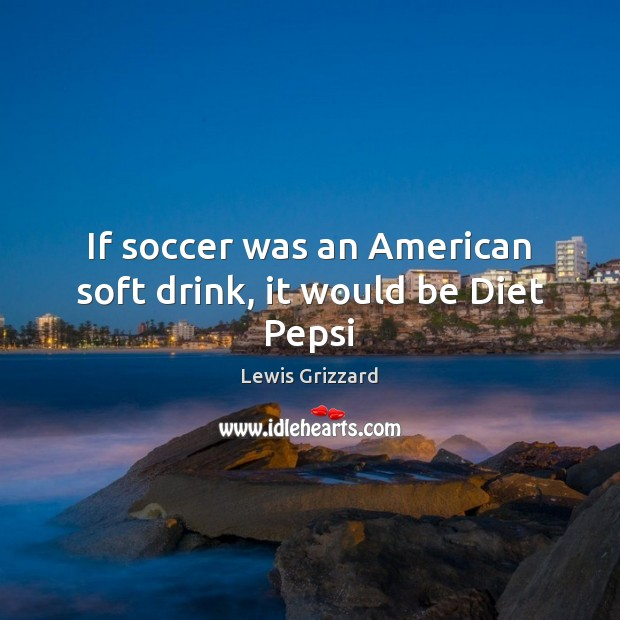 If soccer was an American soft drink, it would be Diet Pepsi Lewis Grizzard Picture Quote
