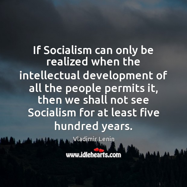 If Socialism can only be realized when the intellectual development of all Vladimir Lenin Picture Quote
