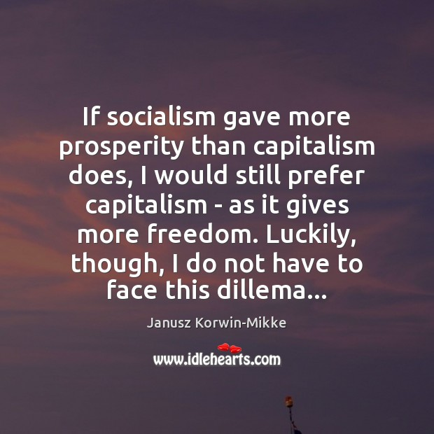 If socialism gave more prosperity than capitalism does, I would still prefer Janusz Korwin-Mikke Picture Quote