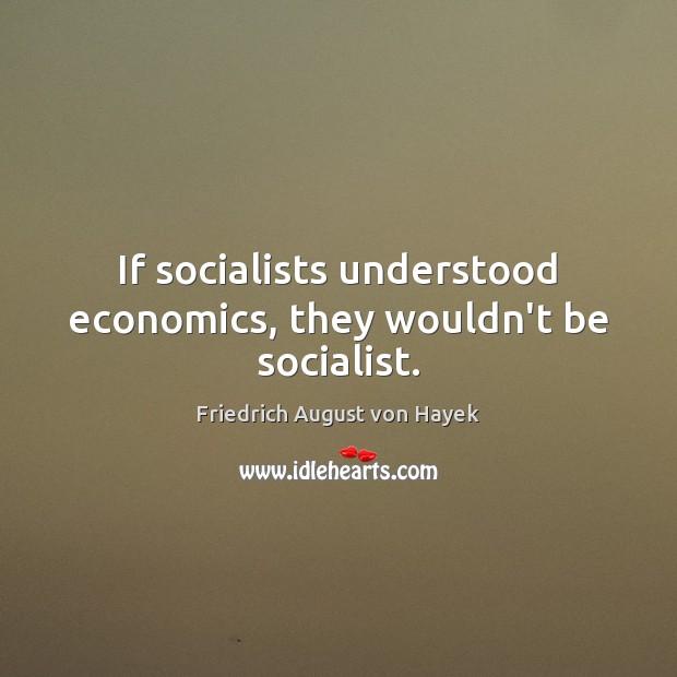 If socialists understood economics, they wouldn't be socialist. Friedrich August von Hayek Picture Quote