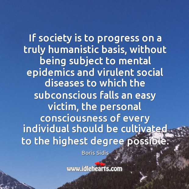 If society is to progress on a truly humanistic basis, without being Boris Sidis Picture Quote
