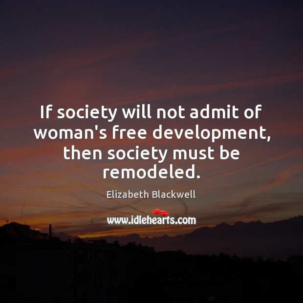 If society will not admit of woman's free development, then society must be remodeled. Image