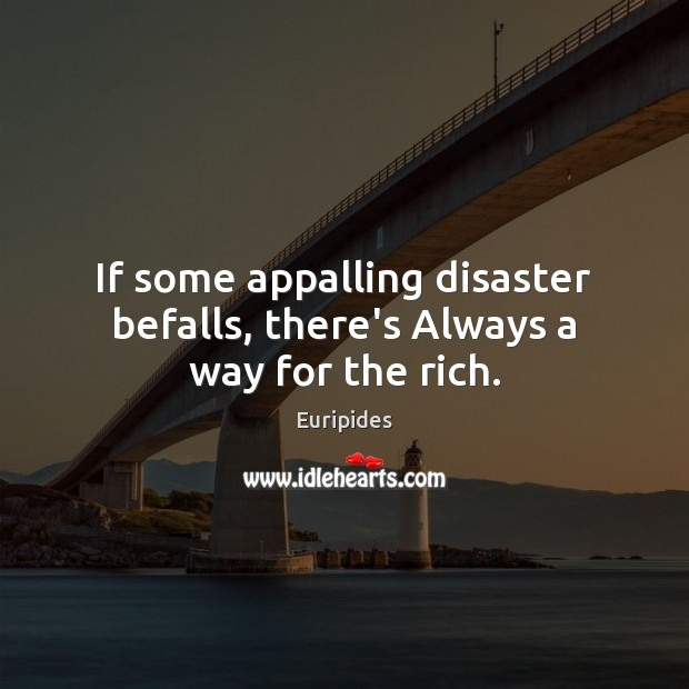 If some appalling disaster befalls, there's Always a way for the rich. Image
