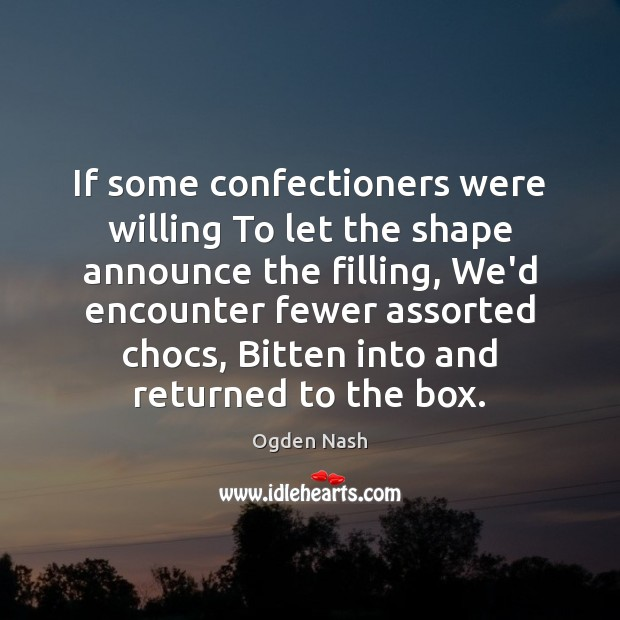 If some confectioners were willing To let the shape announce the filling, Ogden Nash Picture Quote