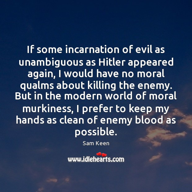 If some incarnation of evil as unambiguous as Hitler appeared again, I Sam Keen Picture Quote