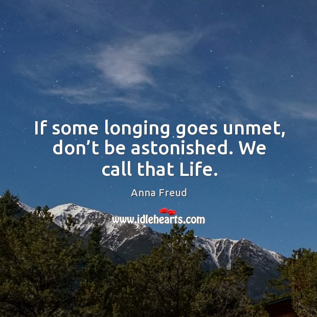 If some longing goes unmet, don't be astonished. We call that life. Image