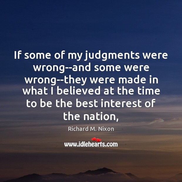 If some of my judgments were wrong–and some were wrong–they were made Richard M. Nixon Picture Quote