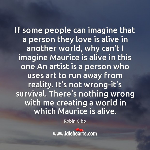 If some people can imagine that a person they love is alive Robin Gibb Picture Quote