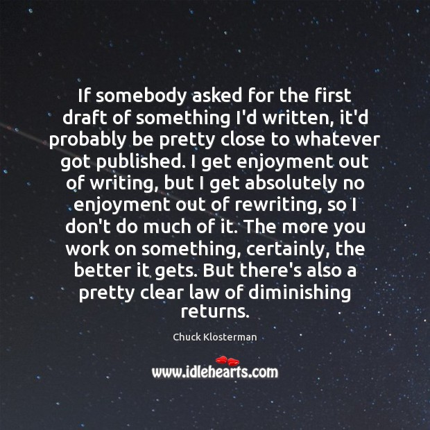 If somebody asked for the first draft of something I'd written, it'd Chuck Klosterman Picture Quote