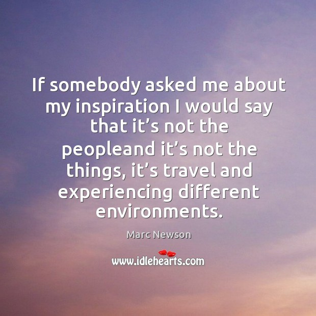 If somebody asked me about my inspiration I would say that it's not the peopleand it's not the things Marc Newson Picture Quote