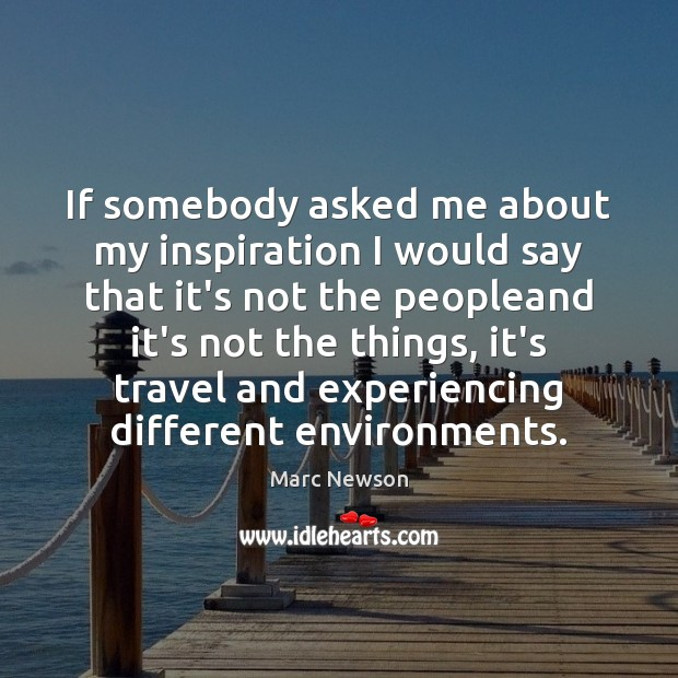 If somebody asked me about my inspiration I would say that it's Marc Newson Picture Quote