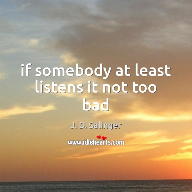 If somebody at least listens it not too bad J. D. Salinger Picture Quote