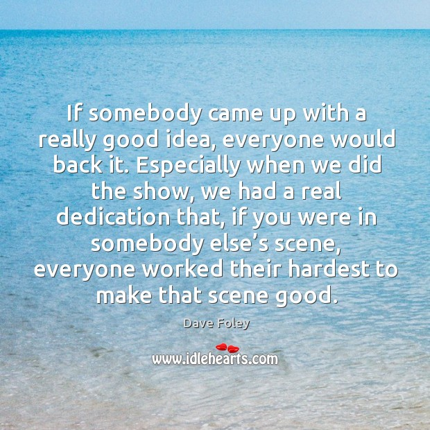 If somebody came up with a really good idea, everyone would back it. Dave Foley Picture Quote