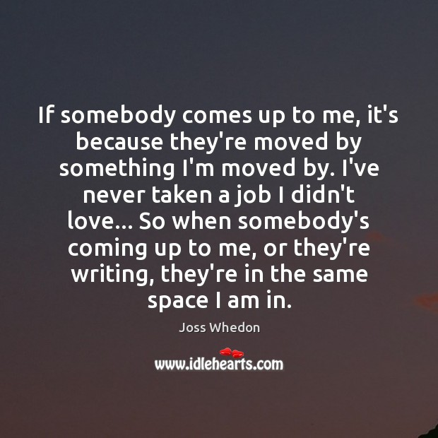 If somebody comes up to me, it's because they're moved by something Joss Whedon Picture Quote
