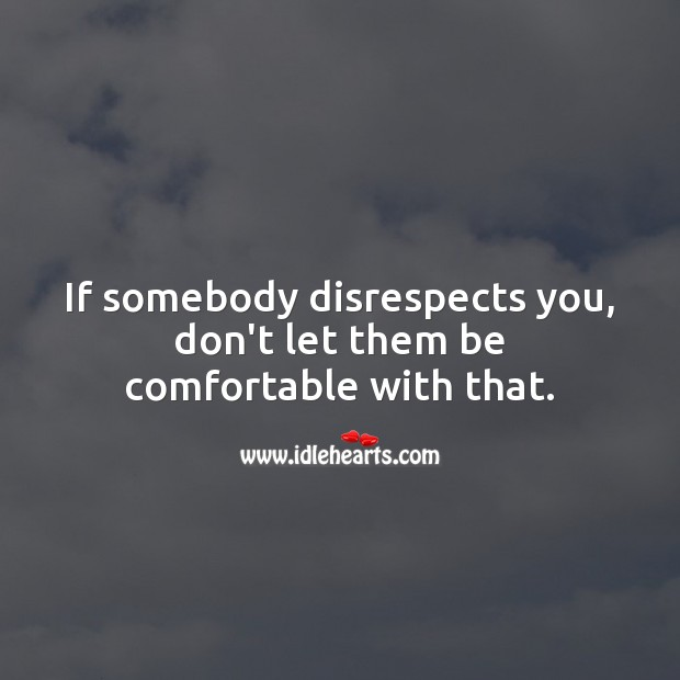 Image, If somebody disrespects you, don't let them be comfortable with that.