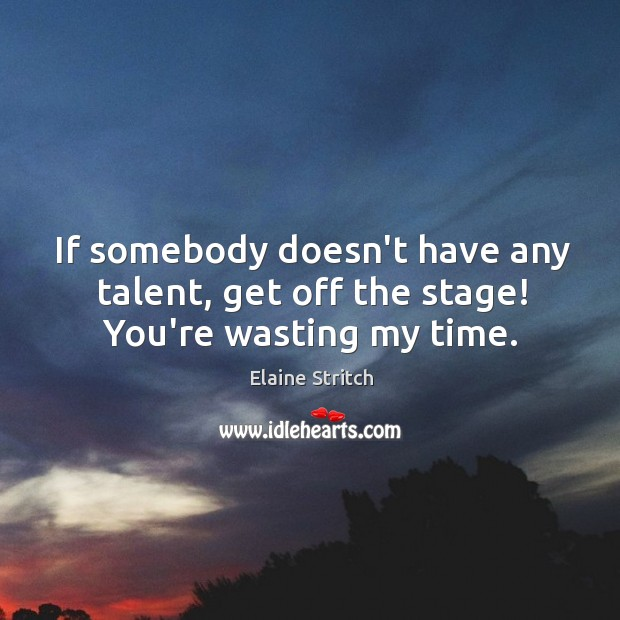 If somebody doesn't have any talent, get off the stage! You're wasting my time. Elaine Stritch Picture Quote