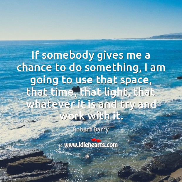 If somebody gives me a chance to do something, I am going Robert Barry Picture Quote