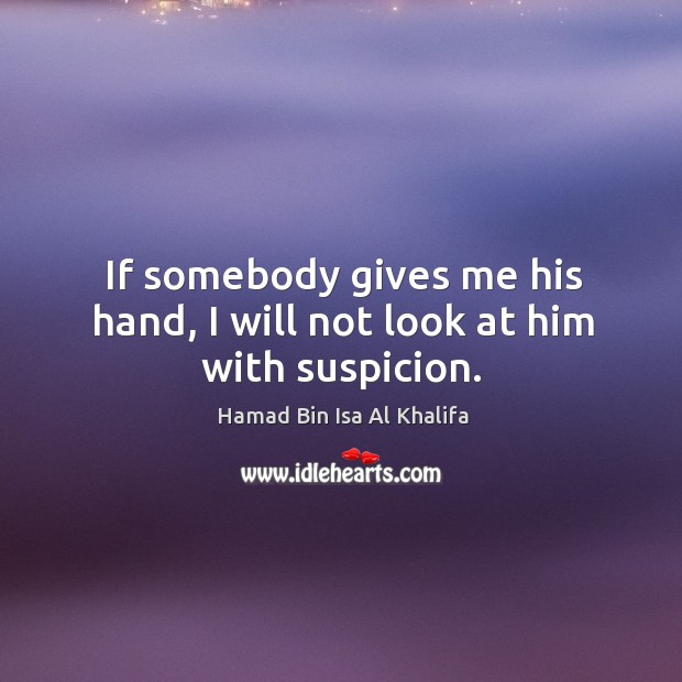 If somebody gives me his hand, I will not look at him with suspicion. Image