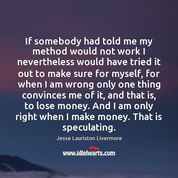 If somebody had told me my method would not work I nevertheless Jesse Lauriston Livermore Picture Quote