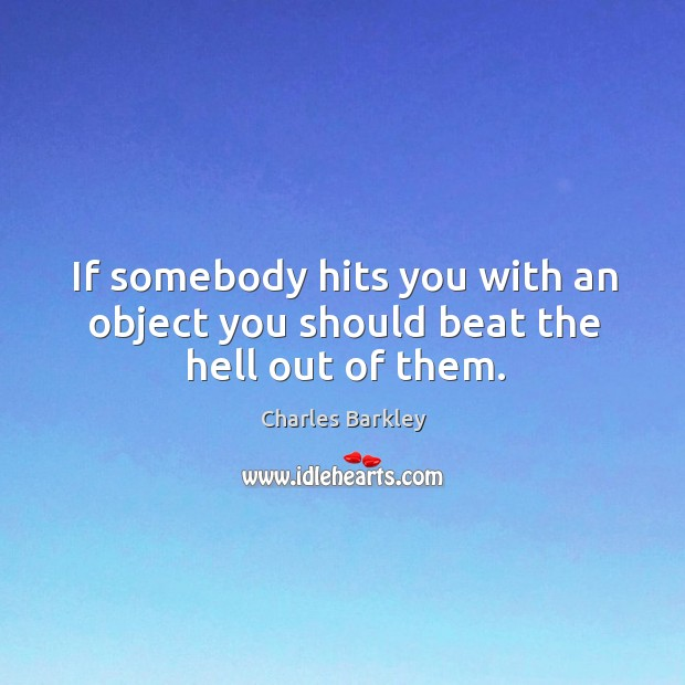 If somebody hits you with an object you should beat the hell out of them. Charles Barkley Picture Quote