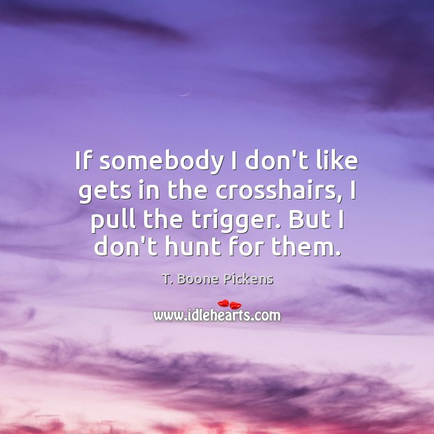 If somebody I don't like gets in the crosshairs, I pull the T. Boone Pickens Picture Quote